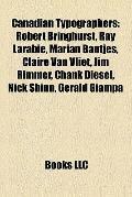 Canadian Typographers : Robert Bringhurst, Ray Larabie, Marian Bantjes, Claire Van Vliet, Ji...