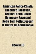 American Police Chiefs : Theodore Roosevelt, Bernard Kerik, David Hennessy, Raymond Kelly, T...