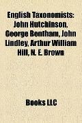 English Taxonomists : John Hutchinson, George Bentham, John Lindley, Arthur William Hill, N....