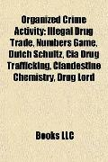 Organized Crime Activity : Illegal Drug Trade, Numbers Game, Dutch Schultz, Cia Drug Traffic...