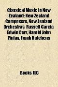 Classical Music in New Zealand : New Zealand Composers, New Zealand Orchestras, Russell Garc...