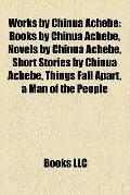 Works by Chinua Achebe : Books by Chinua Achebe, Novels by Chinua Achebe, Short Stories by C...