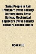 Swiss People in Rail Transport : Swiss Railway Entrepreneurs, Swiss Railway Mechanical Engin...