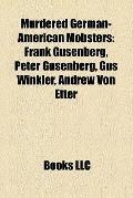 Murdered German-American Mobsters : Frank Gusenberg, Peter Gusenberg, Gus Winkler, Andrew Vo...