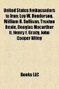 United States Ambassadors to Iran : Loy W. Henderson, William H. Sullivan, Truxtun Beale, Do...
