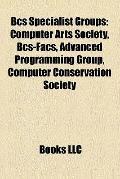 Bcs Specialist Groups : Computer Arts Society, Bcs-Facs, Advanced Programming Group, Compute...
