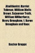 Abolitionist : Harriet Tubman, William Wells Brown, Sojourner Truth, William Wilberforce, He...