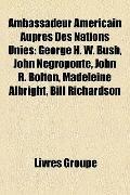 Ambassadeur Américain Auprès des Nations Unies : George H. W. Bush, John Negroponte, John R....