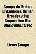 Groupe de Médias Britannique : British Broadcasting Corporation, Bbc Worldwide, Itv Plc