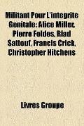 Militant Pour L'Intégrité Génitale : Alice Miller, Pierre Foldes, Riad Sattouf, Francis Cric...