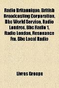 Radio Britannique : British Broadcasting Corporation, Bbc World Service, Radio Londres, Bbc ...