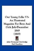 Our Young Folks V5 : An Illustrated Magazine for Boys and Girls July-December 1869 (1869)