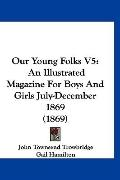 Our Young Folks V5: An Illustrated Magazine For Boys And Girls July-December 1869 (1869)
