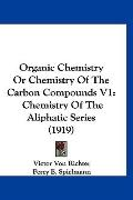 Organic Chemistry or Chemistry of the Carbon Compounds V1 : Chemistry of the Aliphatic Serie...