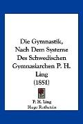Die Gymnastik, Nach Dem Systeme des Schwedischen Gymnasiarchen P H Ling