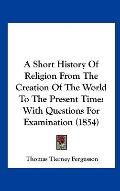 Short History of Religion from the Creation of the World to the Present Time : With Question...