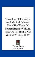Thoughts, Philosophical and Medical, Selected from the Works of Francis Bacon : With an Essa...