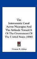 Interoceanic Canal Across Nicaragua and the Attitude Toward It of the Government of the Unit...