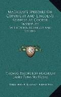 Macaulay's Speeches On Copyright And Lincoln's Address At Cooper Institute: With Other Addre...