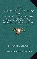 Great Canal at Suez V2 : Its Political, Engineering and Financial History, with an Account o...