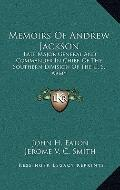 Memoirs of Andrew Jackson : Late Major General and Commander in Chief, of the Southern Divis...