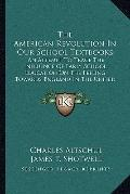 American Revolution in Our School Textbooks : An Attempt to Trace the Influence of Early Sch...