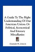 Guide to the Right Understanding of Our American Union : Or Political, Economical and Litera...