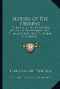 History of the Hebrews : Their Political, Social and Religious Development and Their Contrib...