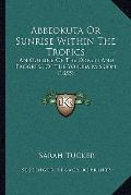 Abbeokuta or Sunrise Within the Tropics : An Outline of the Origin and Progress of the Yorub...