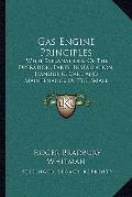 Gas Engine Principles: With Explanations Of The Operation, Parts, Installation, Handling, Ca...