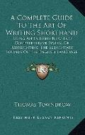 Complete Guide to the Art of Writing Shorthand : Being an Entirely New and Comprehensive Sys...