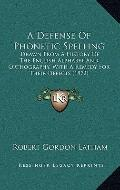 Defense of Phonetic Spelling : Drawn from A History of the English Alphabet and Orthography,...