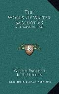 Works of Walter Bagehot V3 : With Memoirs (1889)
