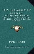 Old-Time Makers of Medicine : The Story of the Students and Teachers of the Sciences Related...