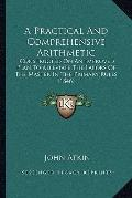 Practical and Comprehensive Arithmetic : Constructed on an Improved Plan to Alleviate the La...