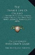 Private Life of Galileo : Compiled Principally from His Correspondence and That of His Eldes...