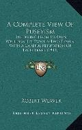 Complete View of Puseyism : Exhibiting from Its Own Writings, Its Twenty-Two Tenets, with A ...