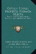 Catulli, Tibulli, Propertii, Poemata Select : Selections from Catullus, Tibullus, and Proper...
