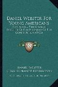Daniel Webster for Young Americans : Comprising the Greatest Speeches of the Defender of the...