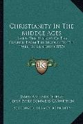 Christianity in the Middle Ages : Being the History of the Church from the Second to the Twe...