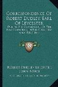 Correspondence of Robert Dudley, Earl of Leycester : During His Government of the Low Countr...