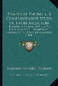 Practical Phonics, a Comprehensive Study of Pronunciation : Forming A Complete Guide to the ...