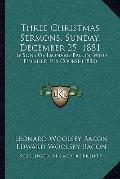 Three Christmas Sermons, Sunday, December 25 1881 : By Sons of Leonard Bacon, Who Finished H...