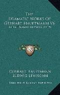 Dramatic Works of Gerhart Hauptmann V6 : Later Dramas in Prose (1915)