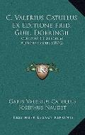 C Valerius Catullus Ex Editione Frid Guil Doeringii : Cui Suas et Aliorum Adnotationes (1826)