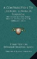 Contribution to History, Edwin M Stanton : His Character and Public Services on the Eve of t...