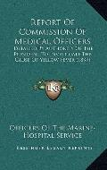 Report of Commission of Medical Officers : Detailed by Authority of the President to Investi...
