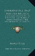 Therapeutics and Materia Medic : A Systematic Treatise on the Action and Uses of Medical Age...