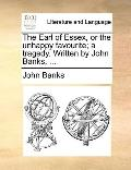 Earl of Essex, or the Unhappy Favourite; a Tragedy Written by John Banks