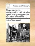 Three Sermons, Addressed to Old, Middle-Aged, and Young People by John Townsend